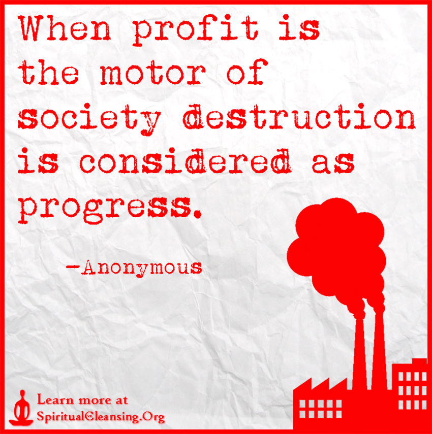 When profit is the motor of society destruction is considered as progress.