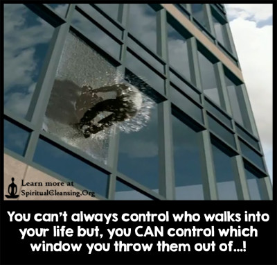 You can't always control who walks into your life but, you CAN control which window you throw them out of...!