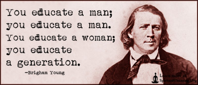 You educate a man; you educate a man. You educate a woman; you educate a generation.