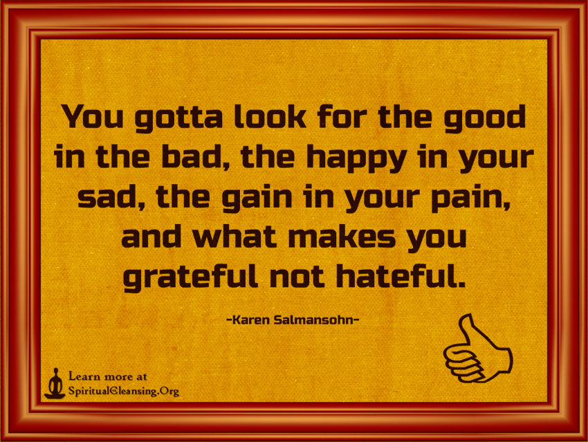 You gotta look for the good in the bad, the happy in your sad, the gain in your pain, and what makes you grateful not hateful.