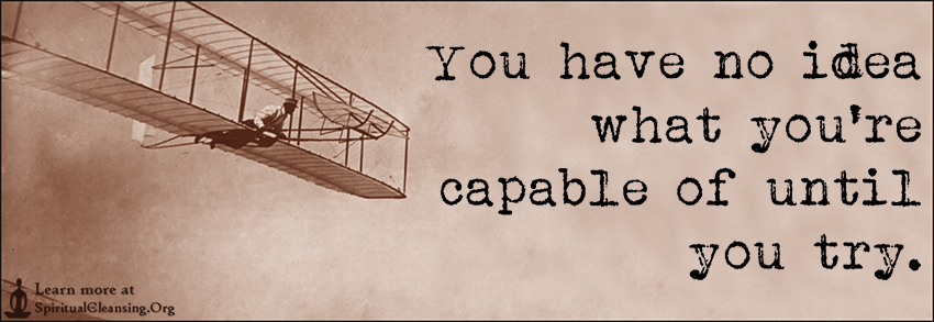 You have no idea what you're capable of until you try.