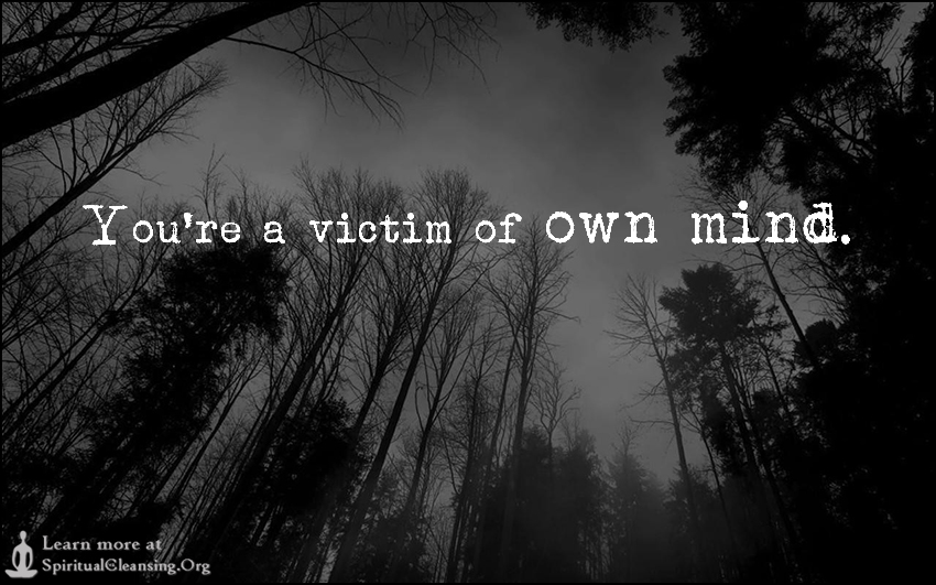 You're a victim of own mind.
