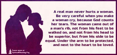 A real man never hurts a woman. Be very careful when you make a woman cry