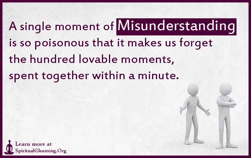 A single moment of Misunderstanding is so poisonous that it makes us forget the hundred lovable moments, spent together within a minute.