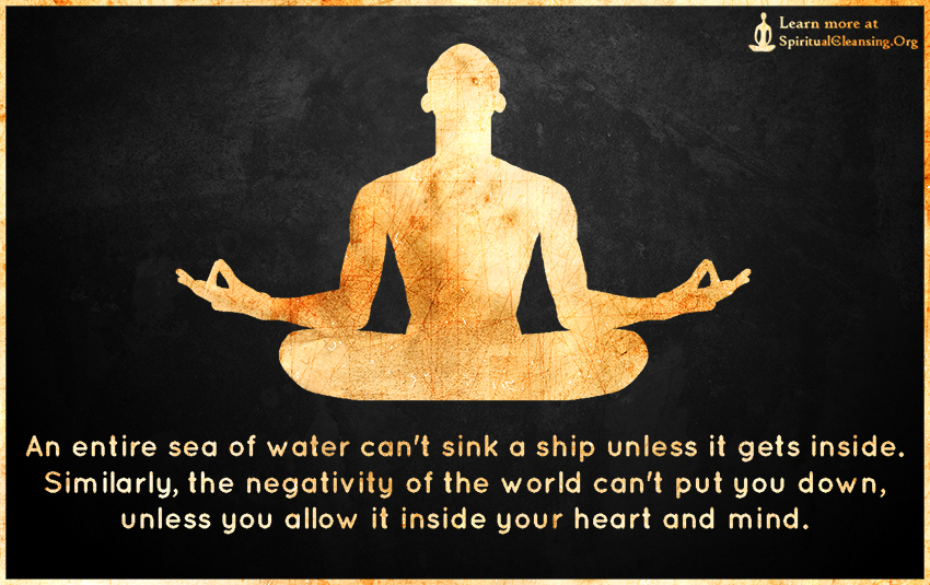 An entire sea of water can't sink a ship unless it gets inside. Similarly, the negativity of the world can't put you down, unless you allow it inside your heart and mind.