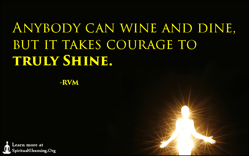 Anybody can wine and dine, but it takes courage to truly Shine.