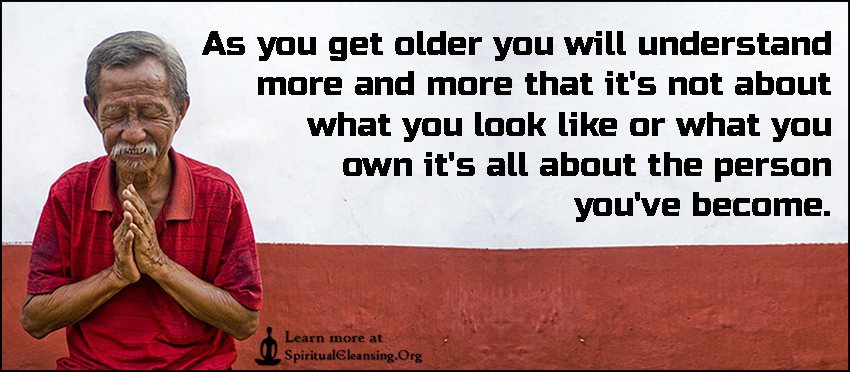 As you get older you will understand more and more that it's not about what you look like or what you own it's all about the person you've become.