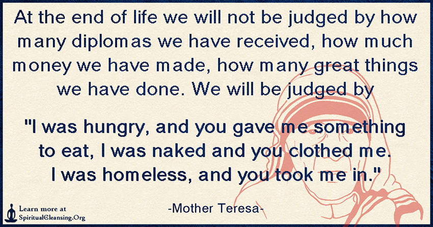 At the end of life we will not be judged by how many diplomas we have received