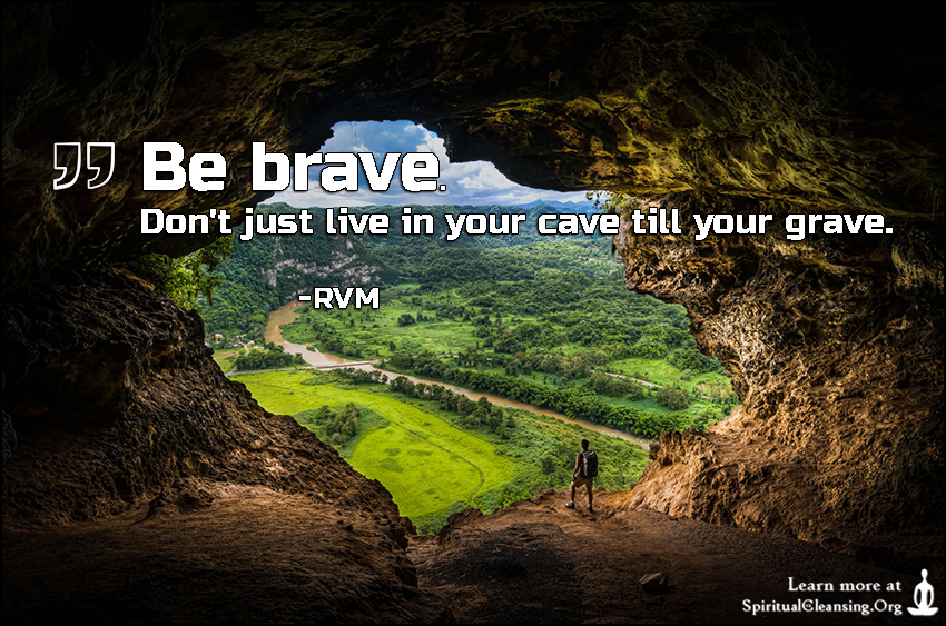 Be brave. Don't just live in your cave till your grave.