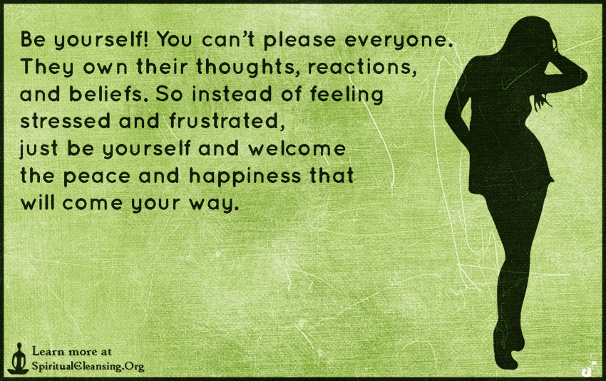 Be yourself! You can't please everyone. They own their thoughts, reactions, and beliefs. So instead of feeling stressed