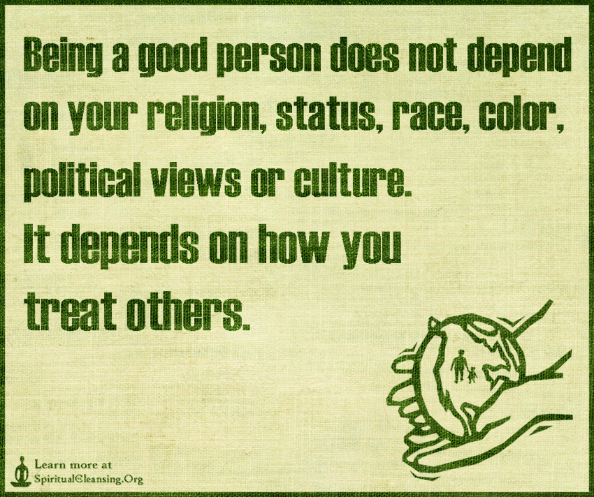 Being a good person does not depend on your religion, status, race, color, political views or culture. It depends on how you treat others.