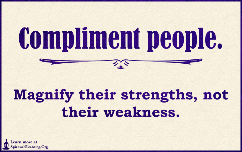 Compliment people. Magnify their strengths, not their weakness.
