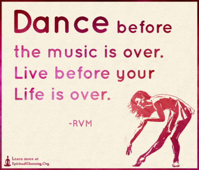 Dance before the music is over. Live before your Life is over.