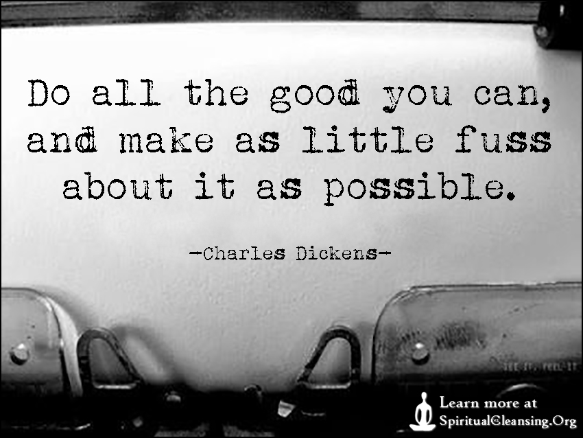 Do all the good you can, and make as little fuss about it as possible.