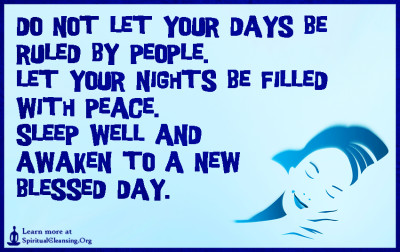 Do not let your days be ruled by people. Let your nights be filled with peace. Sleep well and awaken to a new Blessed Day.