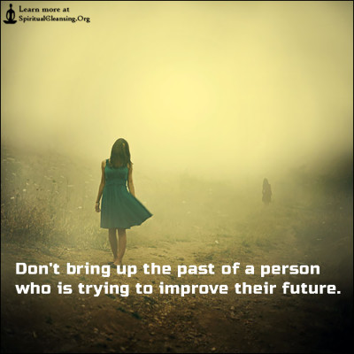 Don't bring up the past of a person who is trying to improve their future.