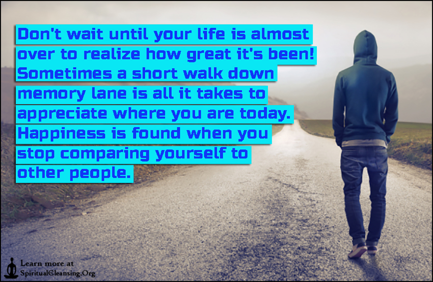 Don't wait until your life is almost over to realize how great it's been! Sometimes