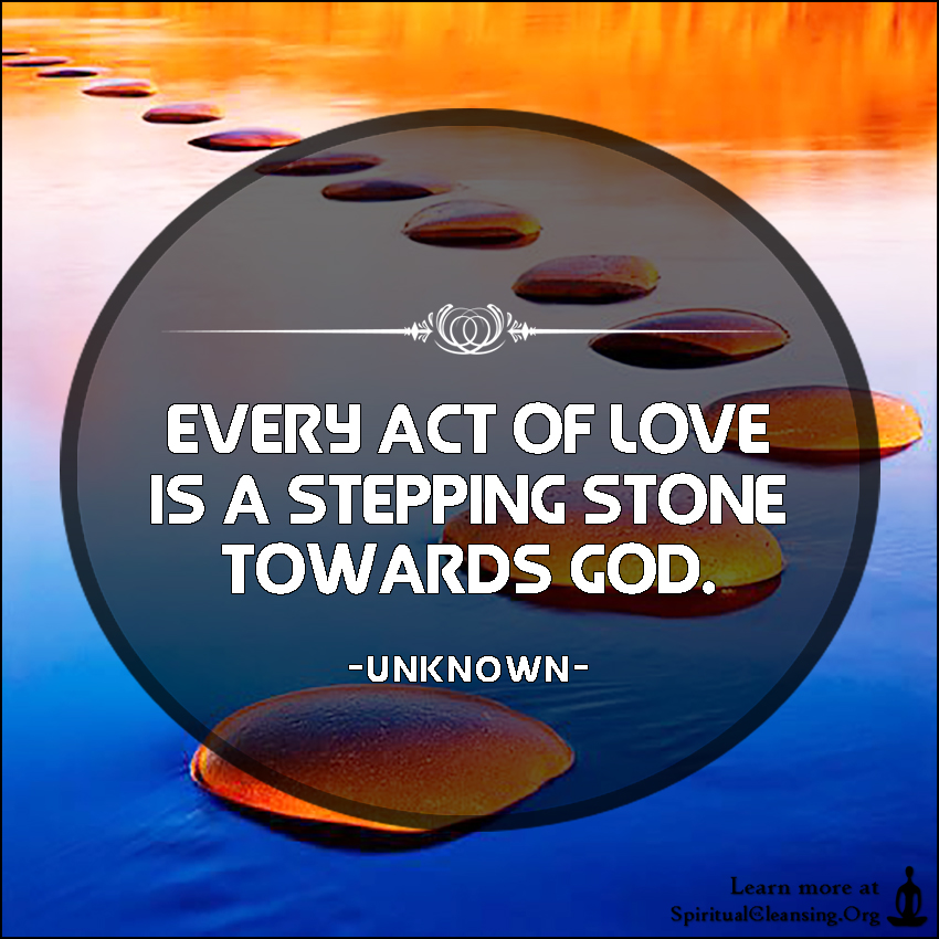 Every act of Love is a stepping stone towards God.