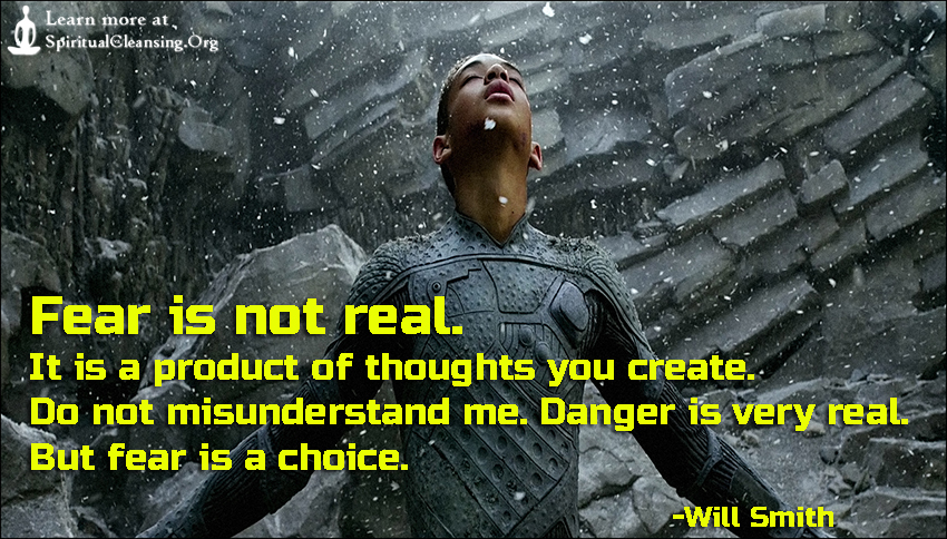 Fear is not real. It is a product of thoughts you create. Do not misunderstand me. Danger is very real. But fear is a choice.