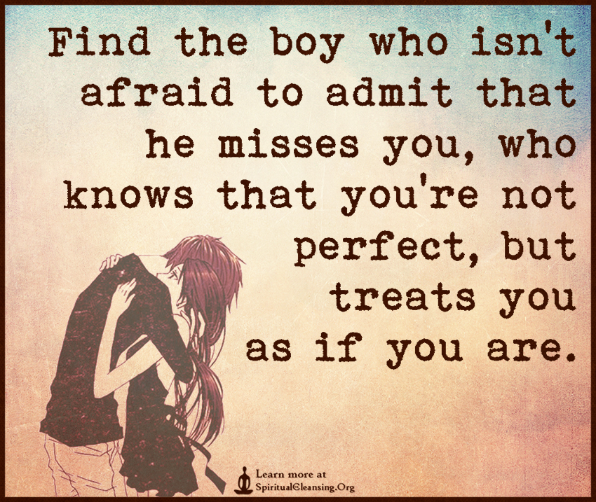Find the boy who isn't afraid to admit that he misses you, who knows that you're not perfect, but treats you as if you are.