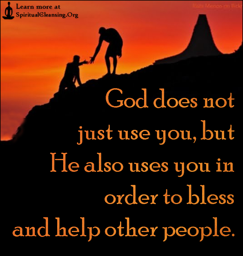 God does not just use you, but He also uses you in order to bless and help other people.
