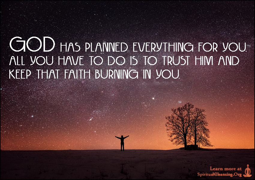 God has planned everything for you. All you have to do is to trust Him and keep that faith burning in you.