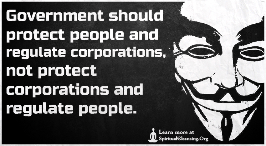 Government should protect people and regulate corporations, not protect corporations and regulate people.