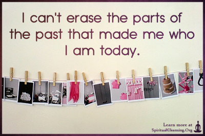 I can't erase the parts of the past that made me who I am today.