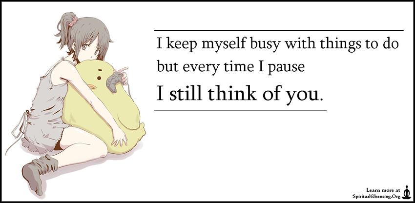I keep myself busy with things to do but every time I pause I still think of you.