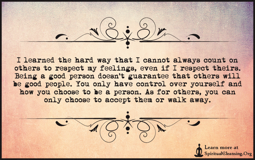 I learned the hard way that I cannot always count on others to respect my feelings, even if I respect theirs.