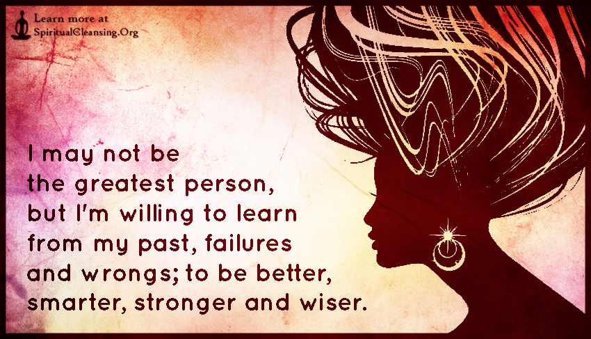 I may not be the greatest person, but I'm willing to learn from my past, failures and wrongs; to be better, smarter, stronger and wiser.