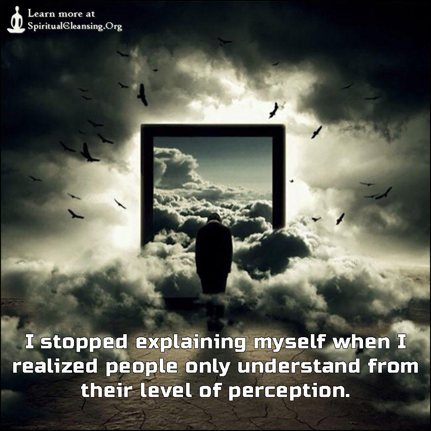 I stopped explaining myself when I realized people only understand from their level of perception.