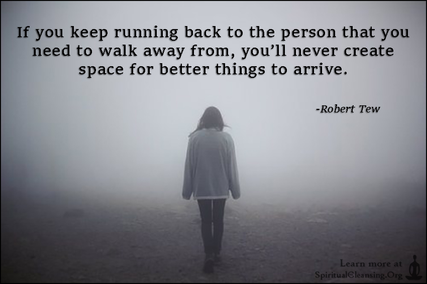If you keep running back to the person that you need to walk away from, you'll never create space for better things to arrive.