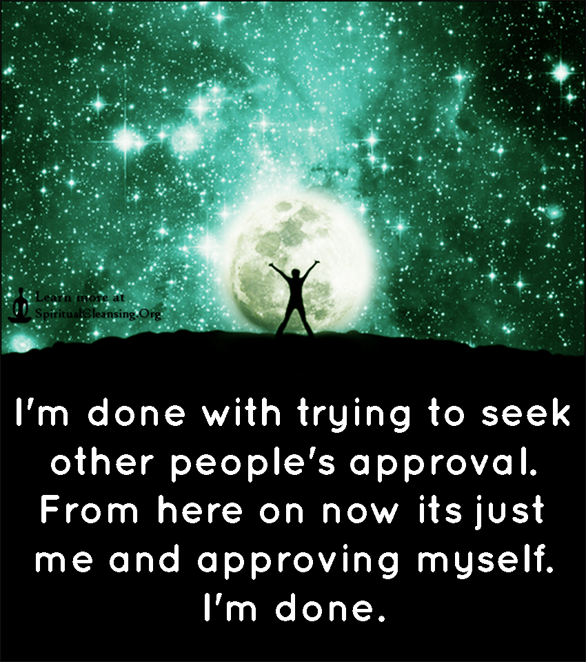I'm done with trying to seek other people's approval. From here on now its just me and approving myself. I'm done.