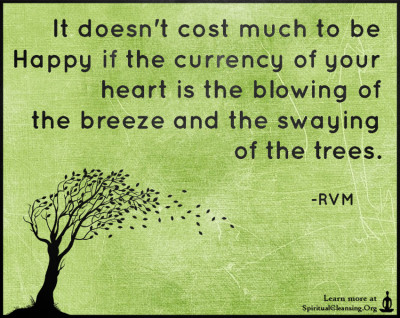 It doesn't cost much to be Happy if the currency of your heart is the blowing of the breeze and the swaying of the trees.