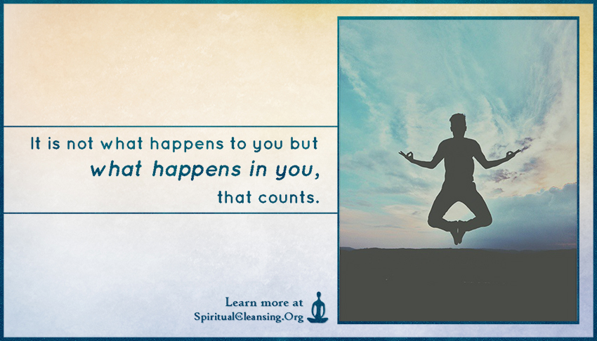 It is not what happens to you but what happens in you, that counts.