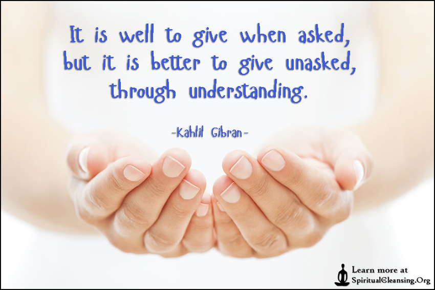 It is well to give when asked, but it is better to give unasked, through understanding.