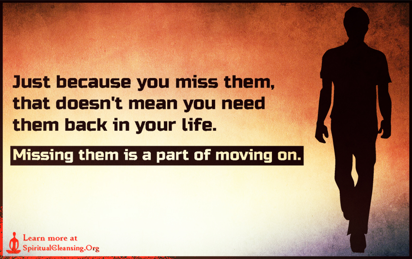 Just because you miss them, that doesn't mean you need them back in your life. Missing them is a part of moving on.