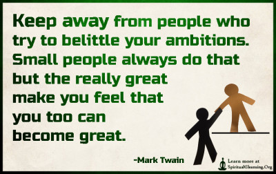 Keep away from people who try to belittle your ambitions. Small people always do that but the really great make you feel that you too can become great.