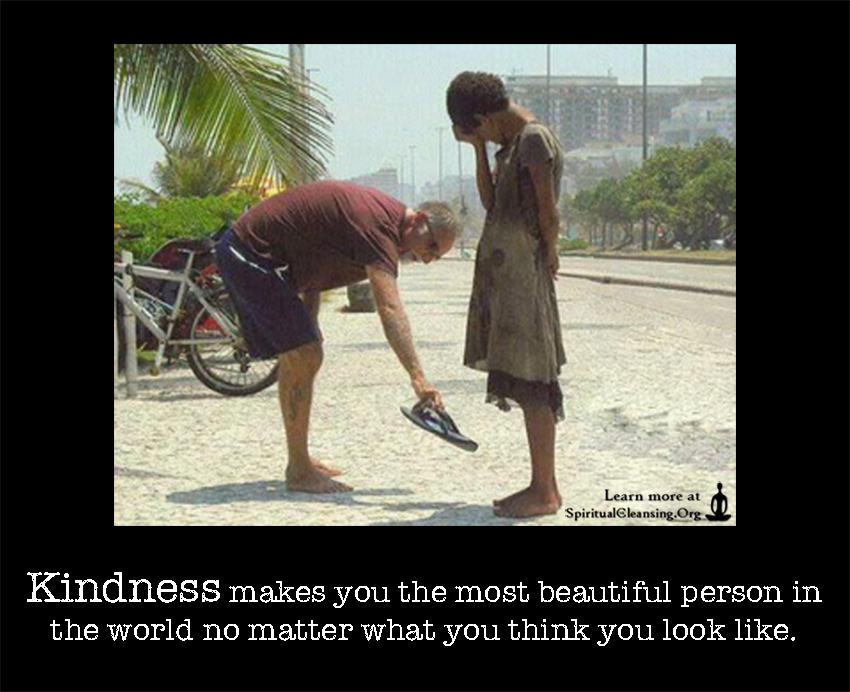 Kindness makes you the most beautiful person in the world no matter what you think you look like.