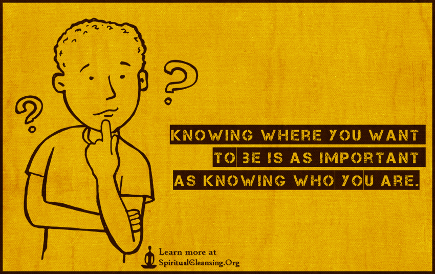 Knowing where you want to be is as important as knowing who you are.