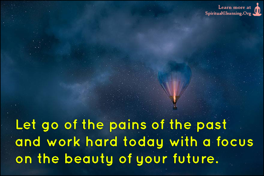 Let go of the pains of the past and work hard today with a focus on the beauty of your future.