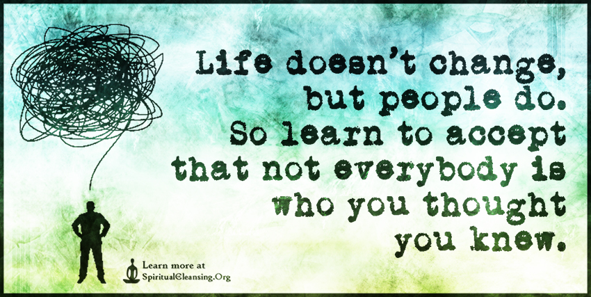 Life doesn't change, but people do. So learn to accept that not everybody is who you thought you knew.
