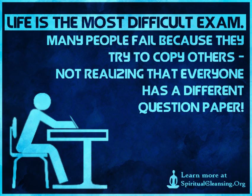 Life is the most difficult EXAM. Many people fail because they try to copy others - Not realizing that everyone has a different question paper!