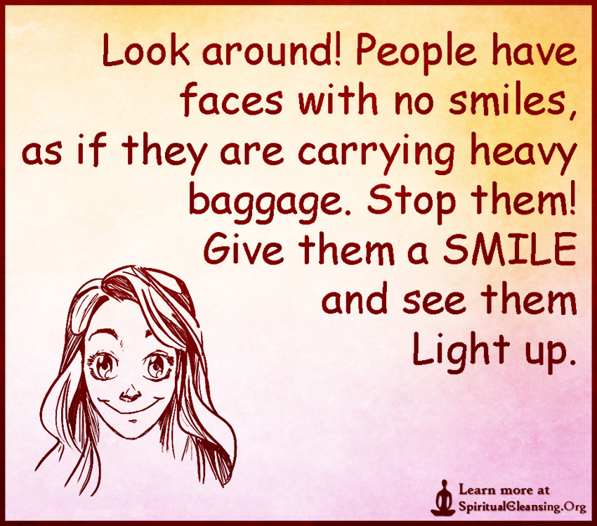 Look around! People have faces with no smiles, as if they are carrying heavy baggage. Stop them! Give them a SMILE and see them Light up.