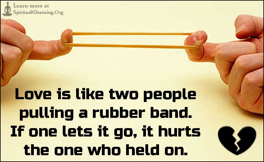 Love is like two people pulling a rubber band. If one lets it go, it hurts the one who held on.