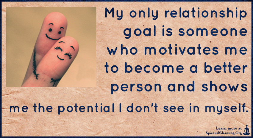 My only relationship goal is someone who motivates me to become a better