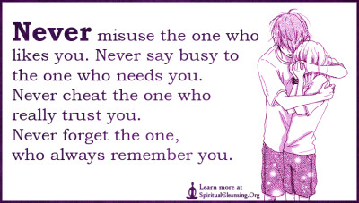 Never misuse the one who likes you. Never say busy to the one who needs you. Never cheat the one who really trust you. Never forget the one, who always remember you.