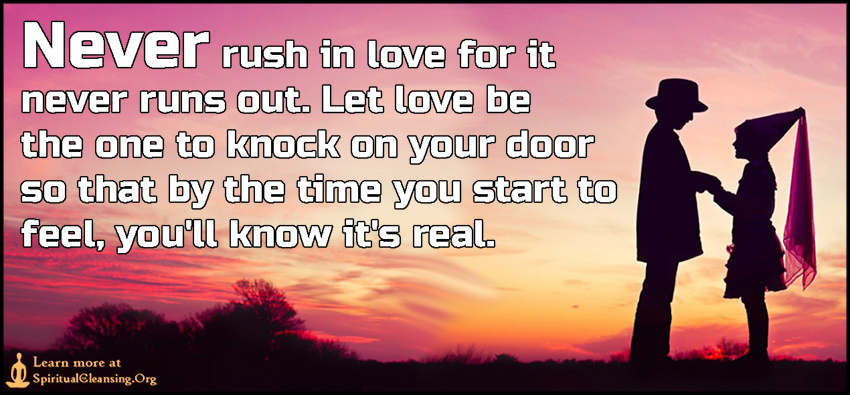 Never rush in love for it never runs out. Let love be the one to knock on your door so that by the time you start to feel, you'll know it's real.