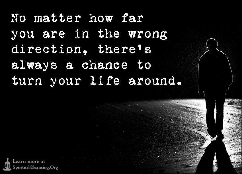 No matter how far you are in the wrong direction, there's always a chance to turn your life around.